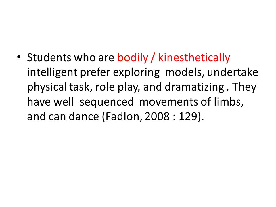 Students who are bodily / kinesthetically intelligent prefer exploring models, undertake physical task, role play, and dramatizing. They have well seq