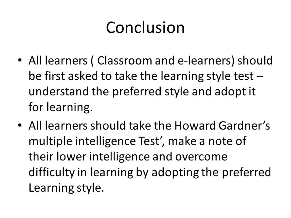 Conclusion All learners ( Classroom and e-learners) should be first asked to take the learning style test – understand the preferred style and adopt i