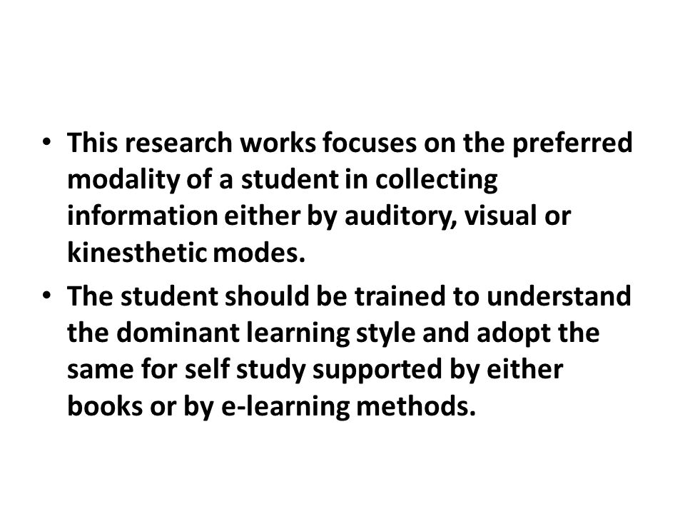 This research works focuses on the preferred modality of a student in collecting information either by auditory, visual or kinesthetic modes. The stud