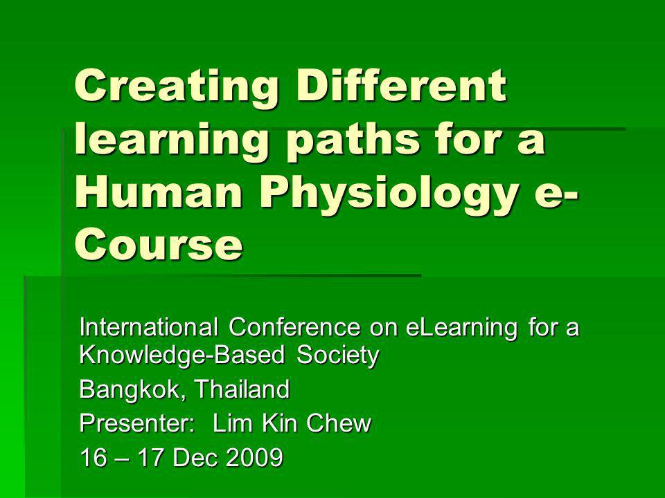 Creating Different learning paths for a Human Physiology e- Course International Conference on eLearning for a Knowledge-Based Society Bangkok, Thailand Presenter: Lim Kin Chew 16 – 17 Dec 2009