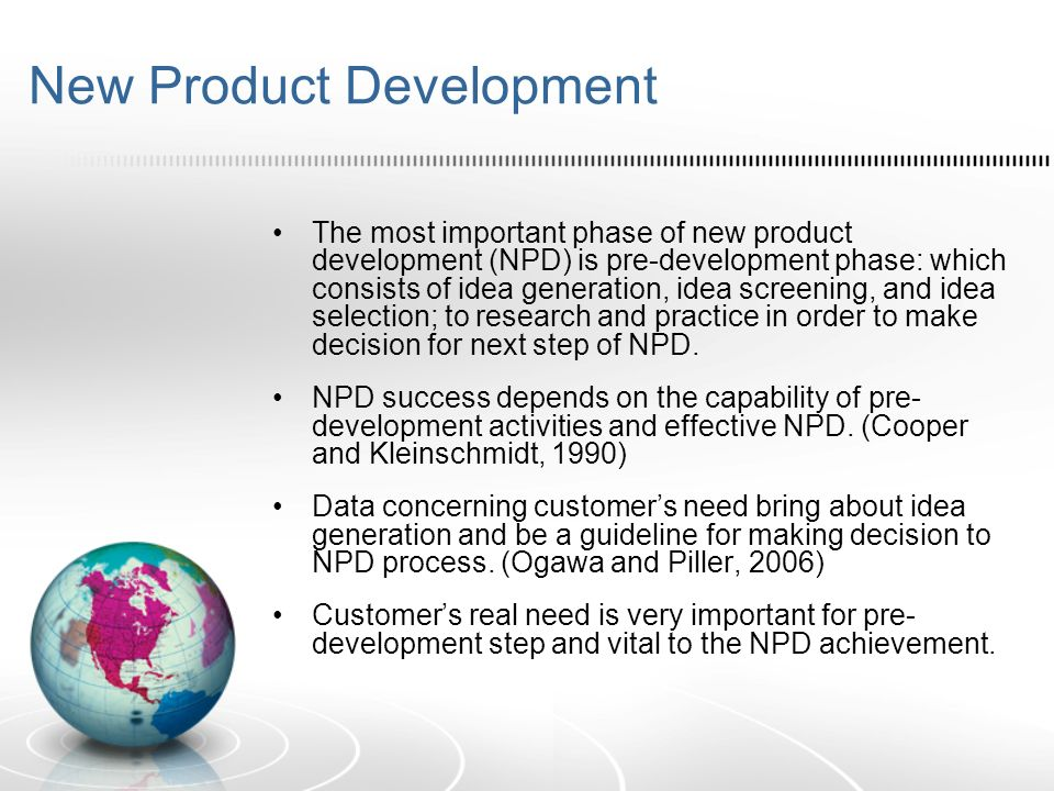 New Product Development The most important phase of new product development (NPD) is pre-development phase: which consists of idea generation, idea screening, and idea selection; to research and practice in order to make decision for next step of NPD.