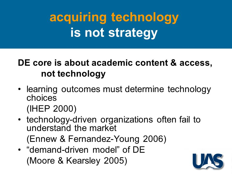 DE core is about academic content & access, not technology learning outcomes must determine technology choices (IHEP 2000) technology-driven organizations often fail to understand the market (Ennew & Fernandez-Young 2006) demand-driven model of DE (Moore & Kearsley 2005) acquiring technology is not strategy