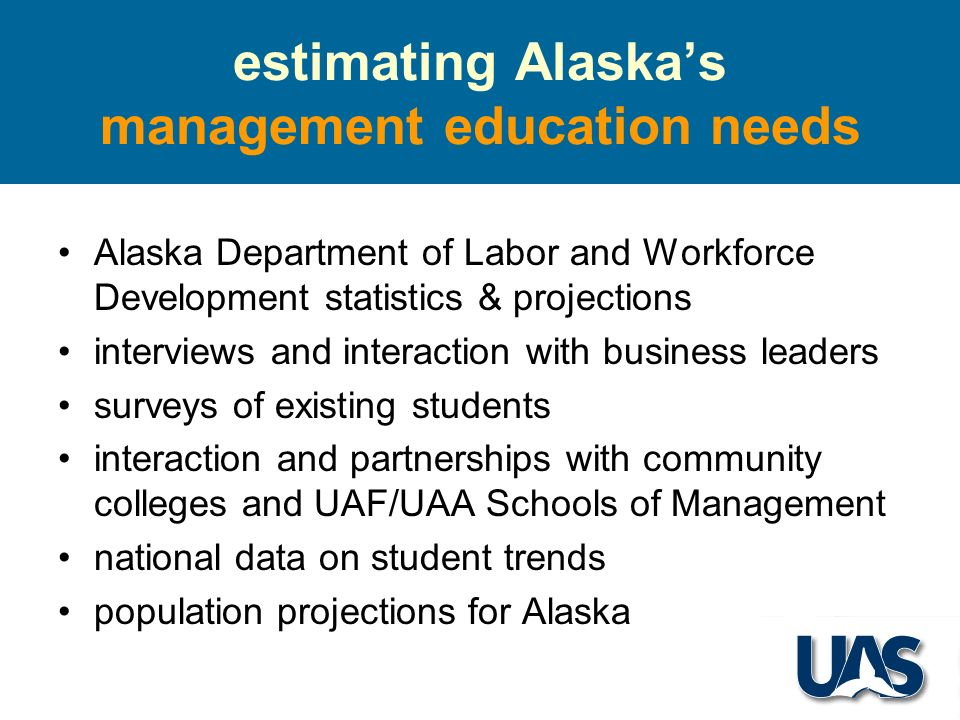 estimating Alaskas management education needs Alaska Department of Labor and Workforce Development statistics & projections interviews and interaction with business leaders surveys of existing students interaction and partnerships with community colleges and UAF/UAA Schools of Management national data on student trends population projections for Alaska
