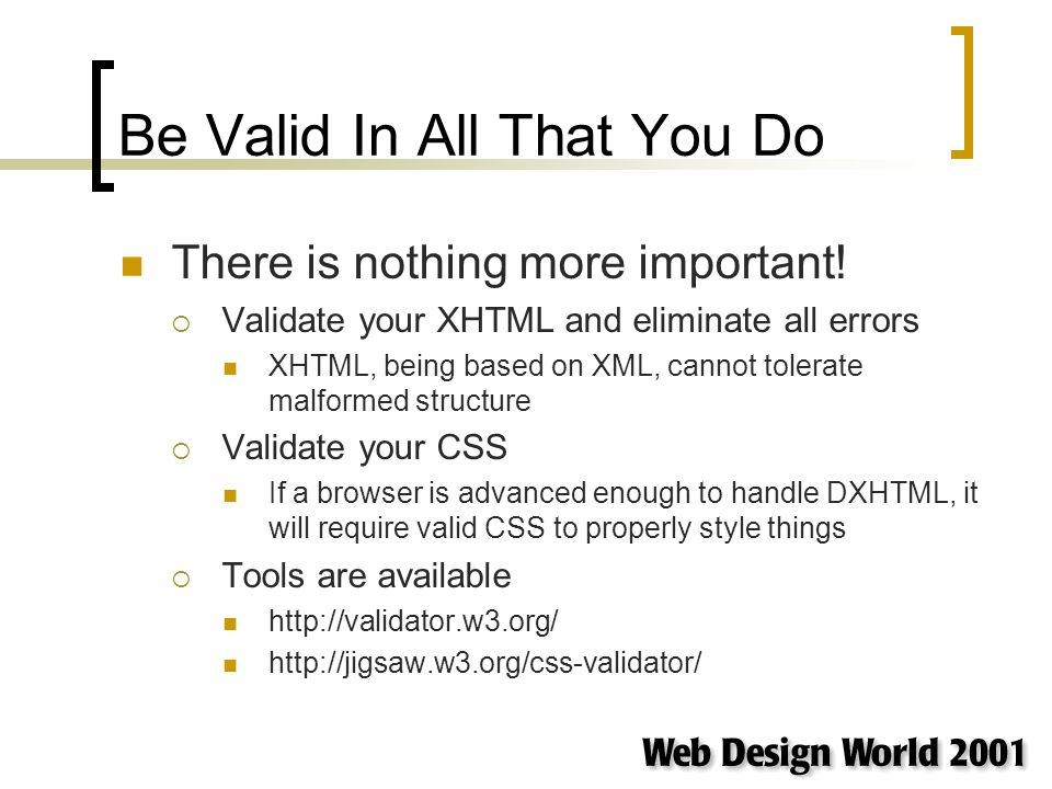 Be Valid In All That You Do There is nothing more important! Validate your XHTML and eliminate all errors XHTML, being based on XML, cannot tolerate m