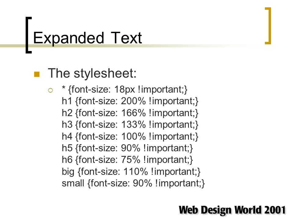 Expanded Text The stylesheet: * {font-size: 18px !important;} h1 {font-size: 200% !important;} h2 {font-size: 166% !important;} h3 {font-size: 133% !important;} h4 {font-size: 100% !important;} h5 {font-size: 90% !important;} h6 {font-size: 75% !important;} big {font-size: 110% !important;} small {font-size: 90% !important;}