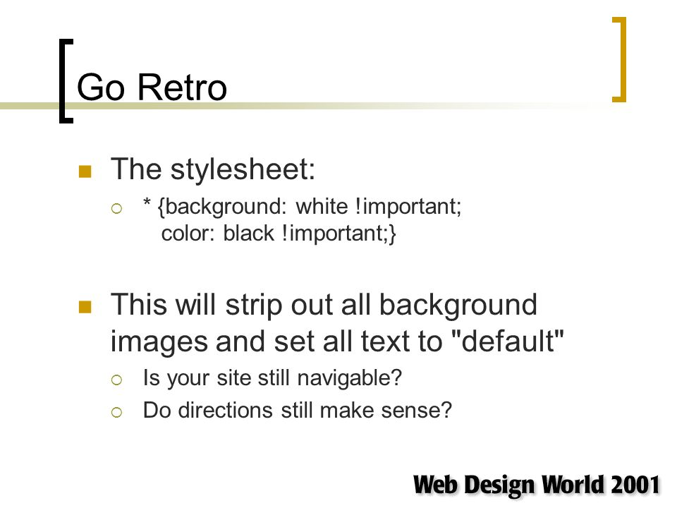 Go Retro The stylesheet: * {background: white !important; color: black !important;} This will strip out all background images and set all text to default Is your site still navigable.