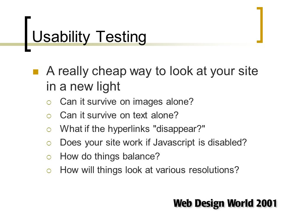 Usability Testing A really cheap way to look at your site in a new light Can it survive on images alone.