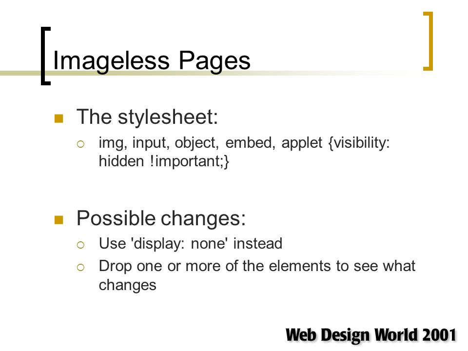 Imageless Pages The stylesheet: img, input, object, embed, applet {visibility: hidden !important;} Possible changes: Use display: none instead Drop one or more of the elements to see what changes