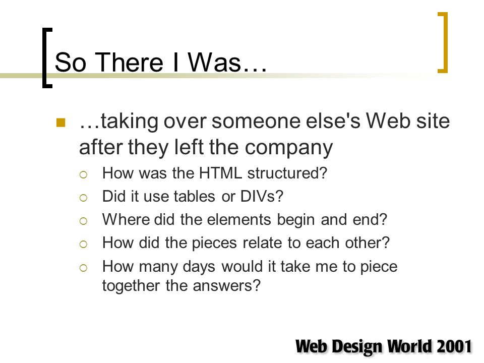 So There I Was… …taking over someone else s Web site after they left the company How was the HTML structured.