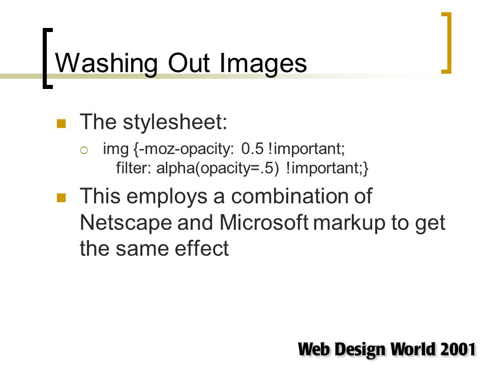 Washing Out Images The stylesheet: img {-moz-opacity: 0.5 !important; filter: alpha(opacity=.5) !important;} This employs a combination of Netscape and Microsoft markup to get the same effect
