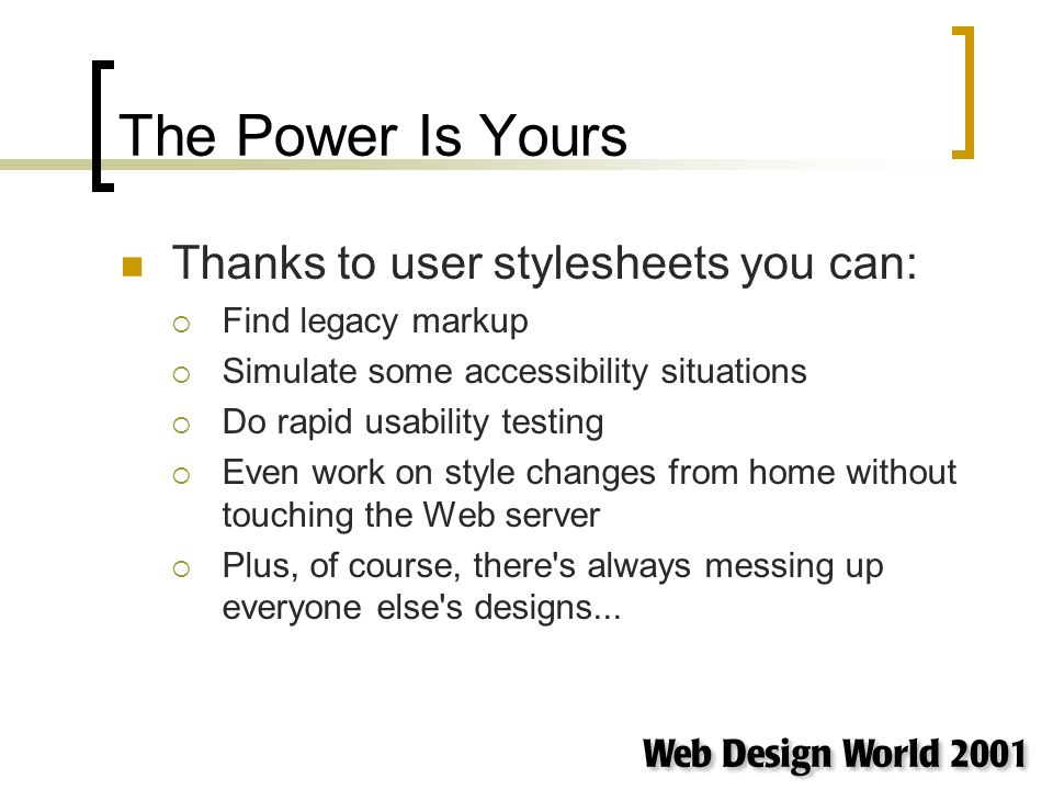 The Power Is Yours Thanks to user stylesheets you can: Find legacy markup Simulate some accessibility situations Do rapid usability testing Even work on style changes from home without touching the Web server Plus, of course, there s always messing up everyone else s designs...