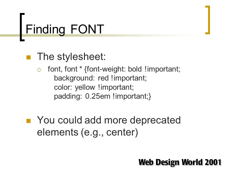 Finding FONT The stylesheet: font, font * {font-weight: bold !important; background: red !important; color: yellow !important; padding: 0.25em !important;} You could add more deprecated elements (e.g., center)