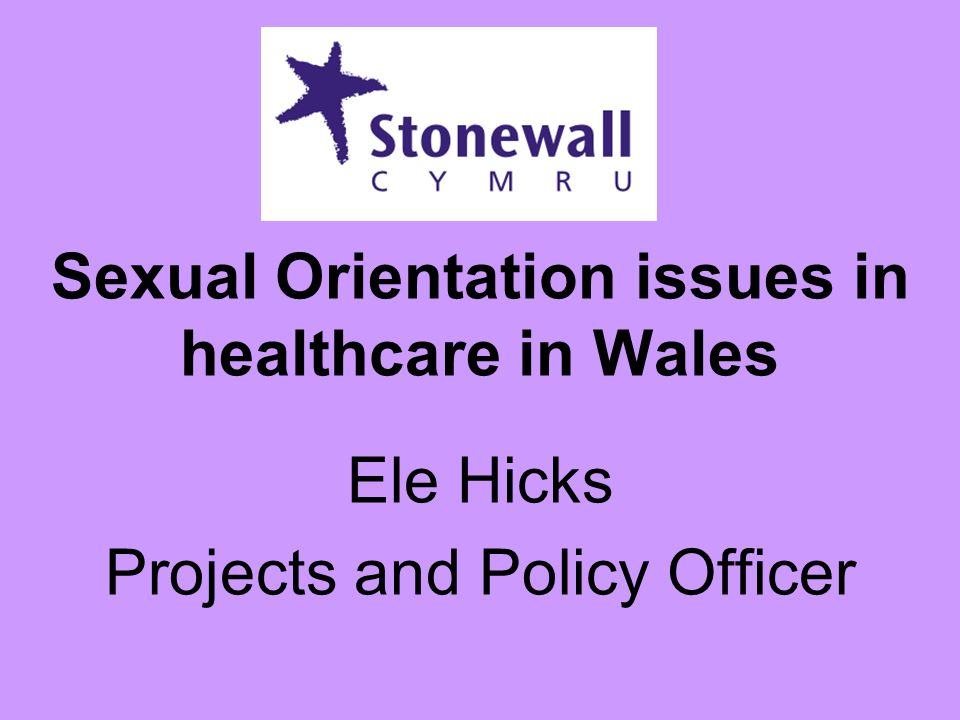 Sexual Orientation issues in healthcare in Wales Ele Hicks Projects and Policy Officer