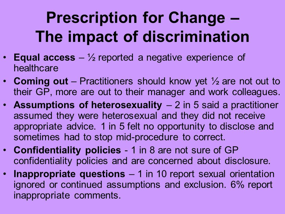 Prescription for Change – The impact of discrimination Equal access – ½ reported a negative experience of healthcare Coming out – Practitioners should