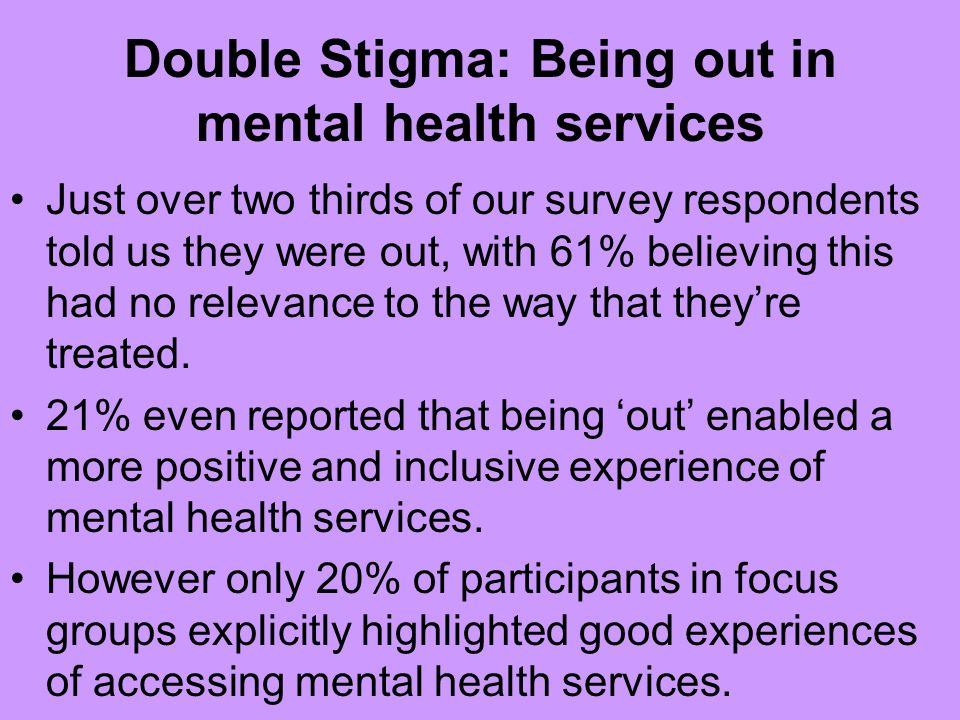 Double Stigma: Being out in mental health services Just over two thirds of our survey respondents told us they were out, with 61% believing this had n