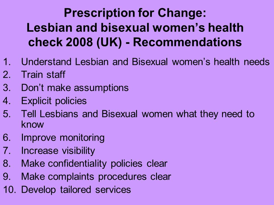 Prescription for Change: Lesbian and bisexual womens health check 2008 (UK) - Recommendations 1.Understand Lesbian and Bisexual womens health needs 2.