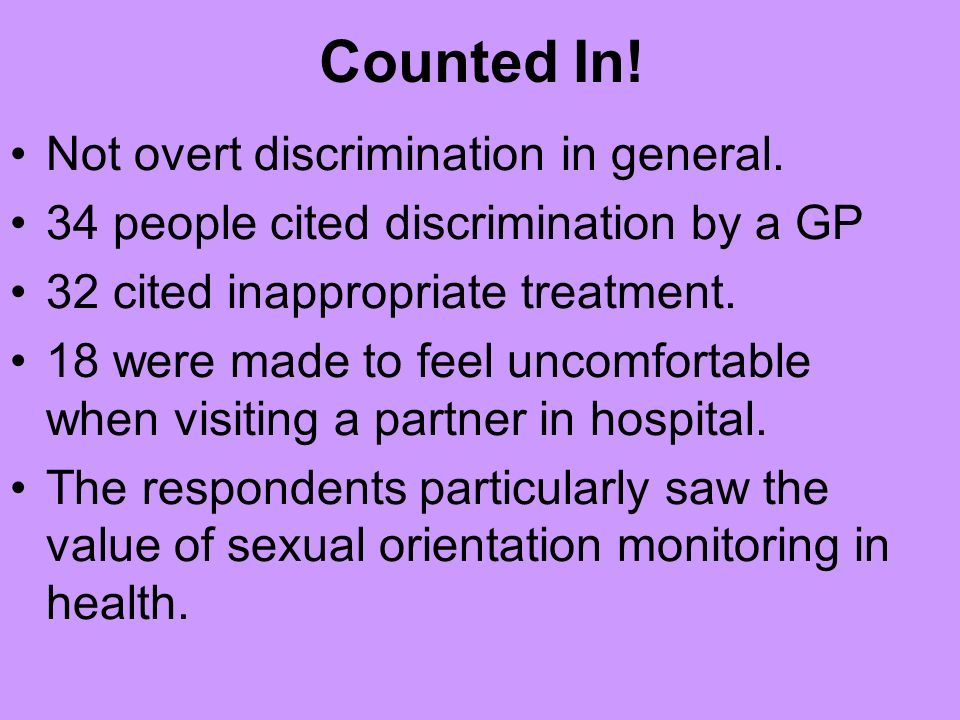 Inside Out project findings: Experience of receiving care or treatment 67% reported a positive experience 15% reported a negative experience 10% thought they had received inappropriate advice for their sexual orientation Over half reported receiving care or treatment as a positive experience but the examples given, ranging from simply being treated for the illness, a lack of negative reaction to coming out, to partners being treated equally to heterosexual couples, demonstrate a low expectation of positive experiences