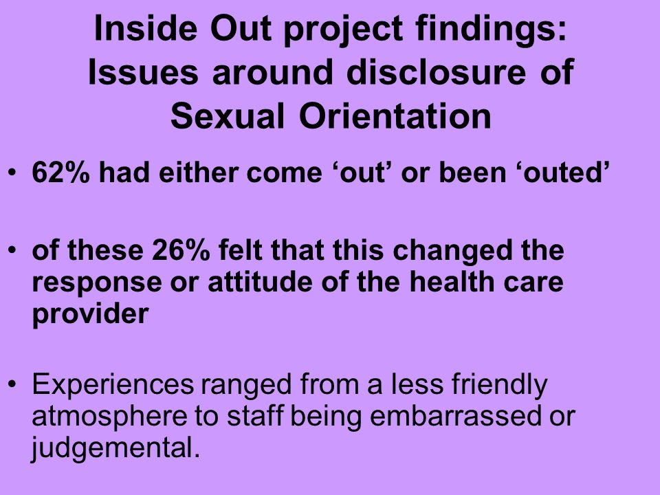 Inside Out project findings: Issues around disclosure Nurse called a chaperone in whilst seeing to me, only person available she said was the female cleaner Contraception was offered quite forcibly and it became quite awkward once I came out and no alternative advice was given I look forward to the day when I dont have to come out as not being heterosexual.