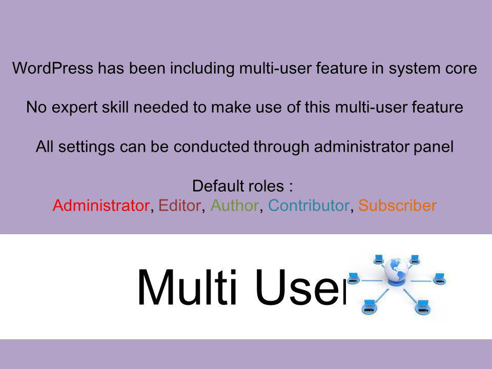 Multi User WordPress has been including multi-user feature in system core No expert skill needed to make use of this multi-user feature All settings c