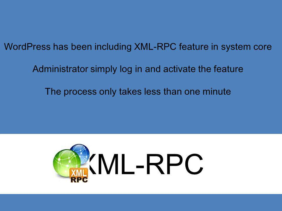 XML-RPC WordPress has been including XML-RPC feature in system core Administrator simply log in and activate the feature The process only takes less t