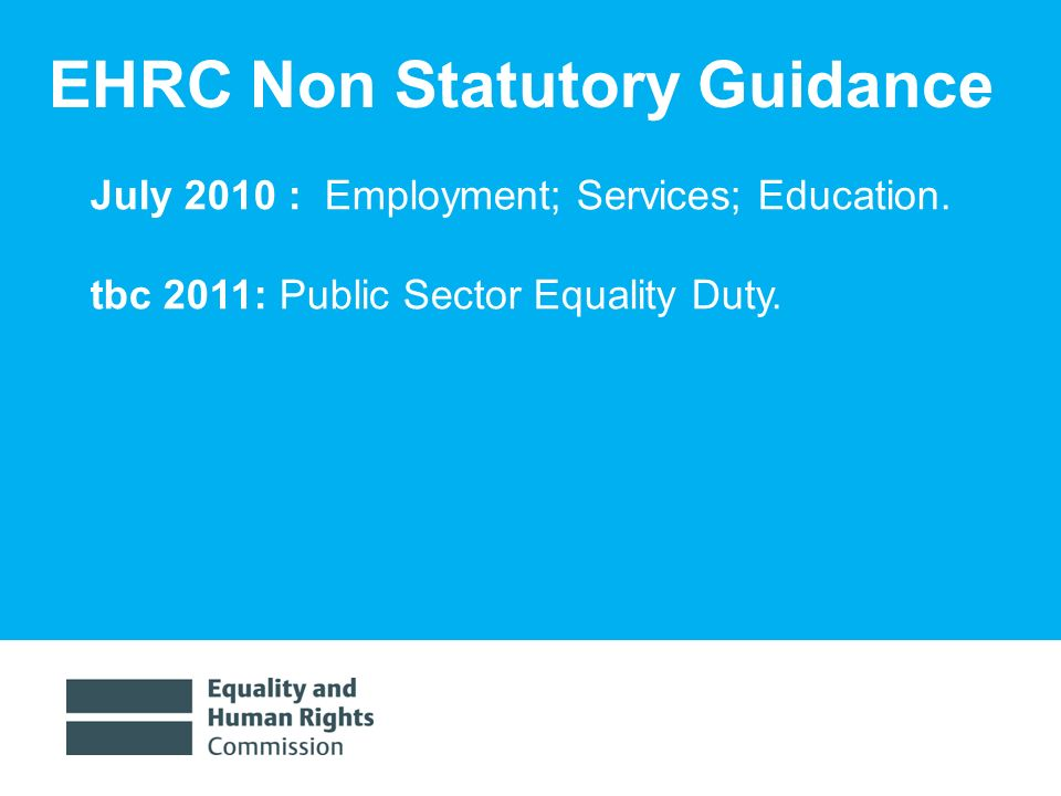 1/30/201412 EHRC Non Statutory Guidance July 2010 : Employment; Services; Education. tbc 2011: Public Sector Equality Duty.