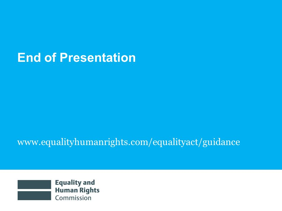 End of Presentation www.equalityhumanrights.com/equalityact/guidance