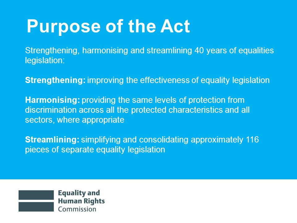 1/30/20143 Purpose of the Act Strengthening, harmonising and streamlining 40 years of equalities legislation: Strengthening: improving the effectiveness of equality legislation Harmonising: providing the same levels of protection from discrimination across all the protected characteristics and all sectors, where appropriate Streamlining: simplifying and consolidating approximately 116 pieces of separate equality legislation