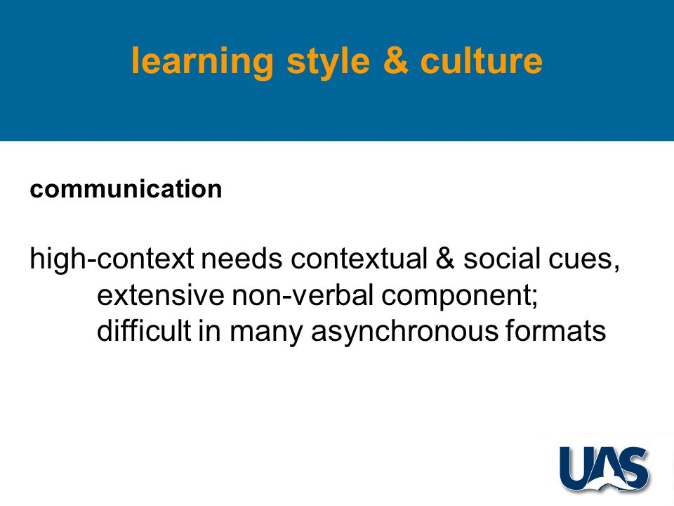 learning style & culture communication high-context needs contextual & social cues, extensive non-verbal component; difficult in many asynchronous formats
