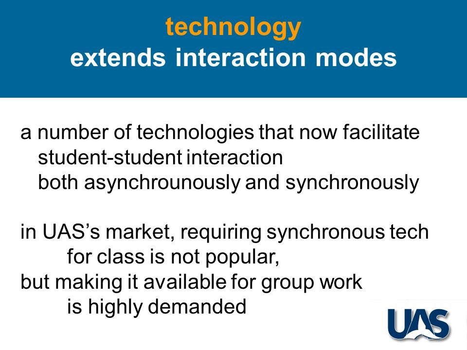 technology extends interaction modes a number of technologies that now facilitate student-student interaction both asynchrounously and synchronously in UASs market, requiring synchronous tech for class is not popular, but making it available for group work is highly demanded
