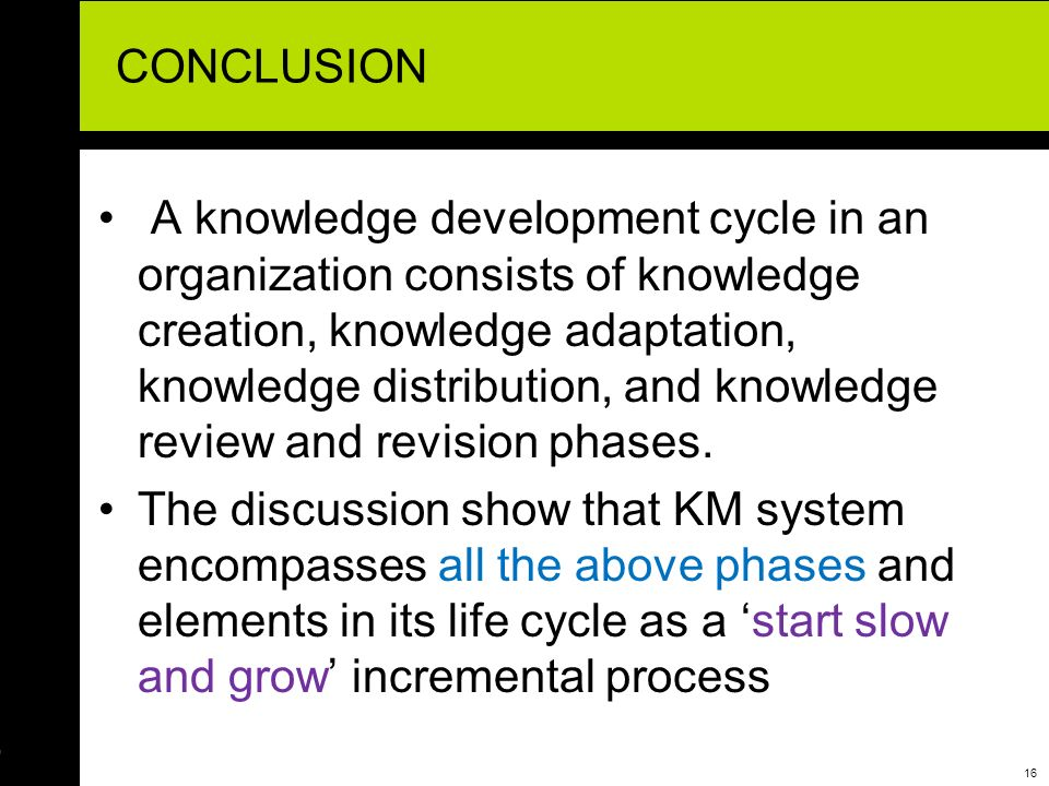 17 CONCLUSION This paper is supportive of the view that there are various helpful uses and advantages in the development of knowledge management system as a life cycle