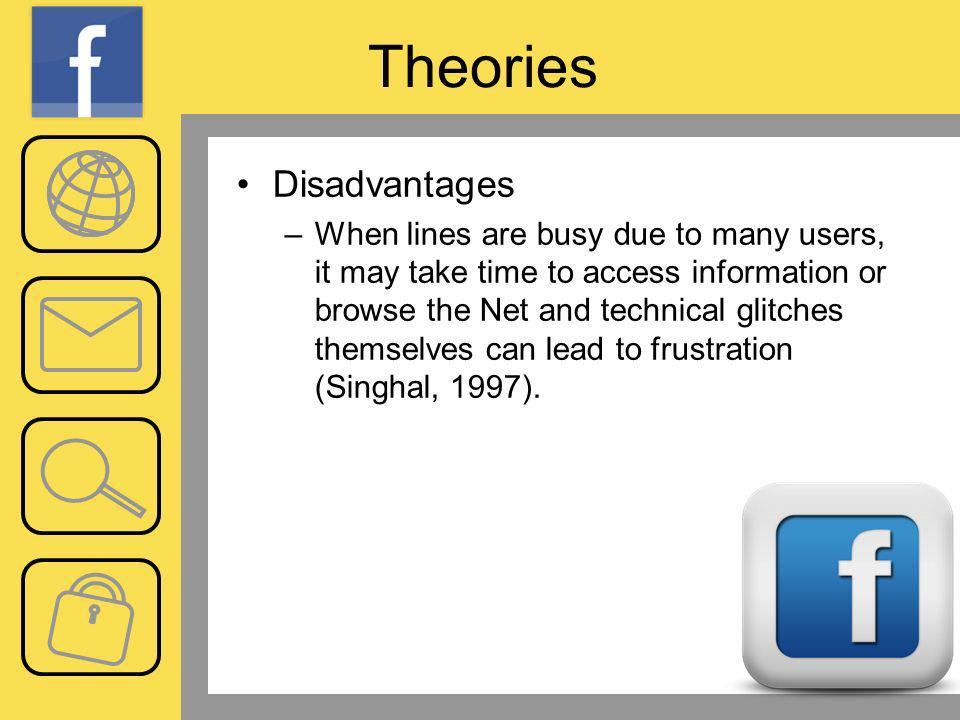 Theories Disadvantages –When lines are busy due to many users, it may take time to access information or browse the Net and technical glitches themselves can lead to frustration (Singhal, 1997).