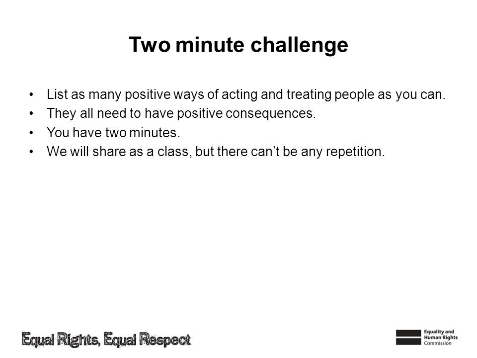 Two minute challenge List as many positive ways of acting and treating people as you can. They all need to have positive consequences. You have two mi