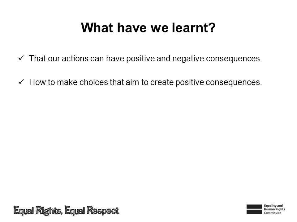What have we learnt? That our actions can have positive and negative consequences. How to make choices that aim to create positive consequences.