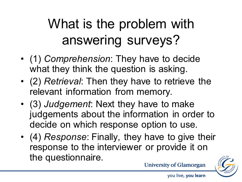 What is the problem with answering surveys? (1) Comprehension: They have to decide what they think the question is asking. (2) Retrieval: Then they ha