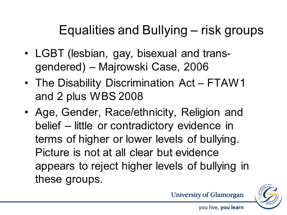 Equalities and Bullying – risk groups LGBT (lesbian, gay, bisexual and trans- gendered) – Majrowski Case, 2006 The Disability Discrimination Act – FTA