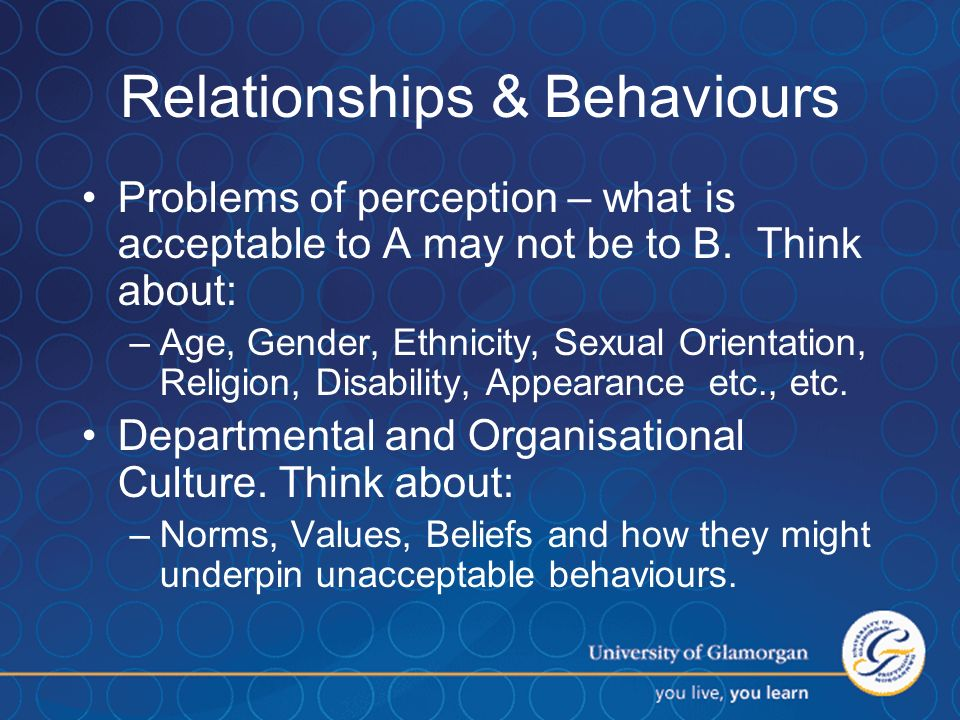 18 Relationships & Behaviours Problems of perception – what is acceptable to A may not be to B.