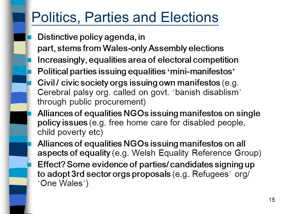 15 Politics, Parties and Elections Distinctive policy agenda, in part, stems from Wales-only Assembly elections Increasingly, equalities area of electoral competition Political parties issuing equalities mini-manifestos Civil / civic society orgs issuing own manifestos (e.g.