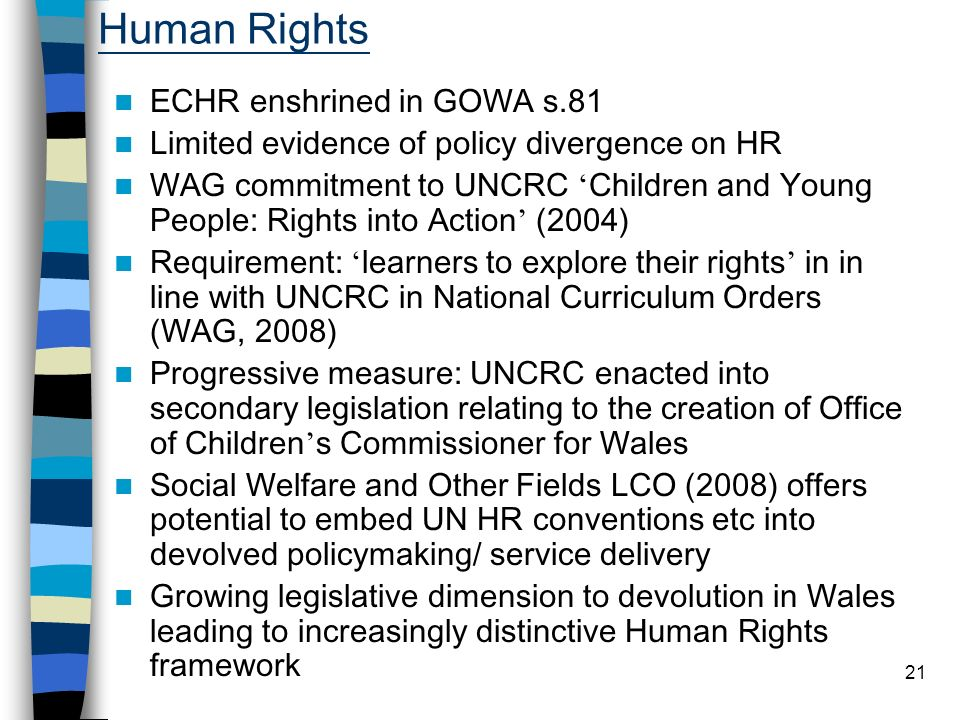 21 Human Rights ECHR enshrined in GOWA s.81 Limited evidence of policy divergence on HR WAG commitment to UNCRC Children and Young People: Rights into Action (2004) Requirement: learners to explore their rights in in line with UNCRC in National Curriculum Orders (WAG, 2008) Progressive measure: UNCRC enacted into secondary legislation relating to the creation of Office of Children s Commissioner for Wales Social Welfare and Other Fields LCO (2008) offers potential to embed UN HR conventions etc into devolved policymaking/ service delivery Growing legislative dimension to devolution in Wales leading to increasingly distinctive Human Rights framework