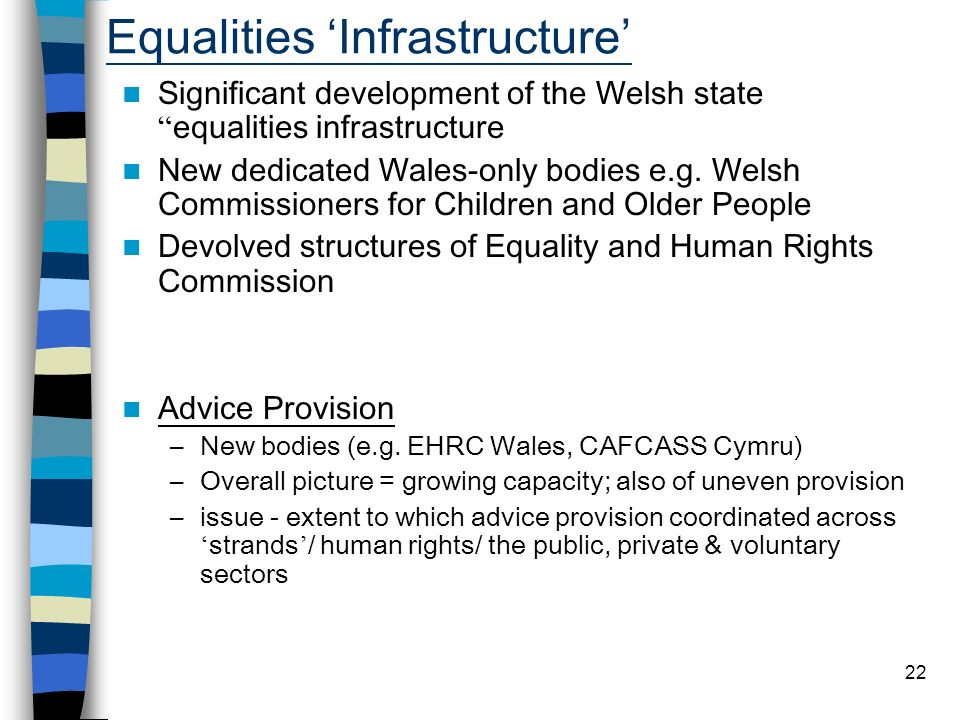 22 Equalities Infrastructure Significant development of the Welsh state equalities infrastructure New dedicated Wales-only bodies e.g.