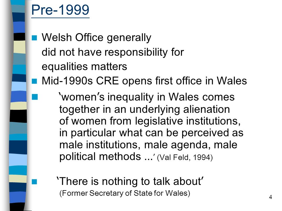 4 Pre-1999 Welsh Office generally did not have responsibility for equalities matters Mid-1990s CRE opens first office in Wales women s inequality in Wales comes together in an underlying alienation of women from legislative institutions, in particular what can be perceived as male institutions, male agenda, male political methods … (Val Feld, 1994) There is nothing to talk about (Former Secretary of State for Wales)