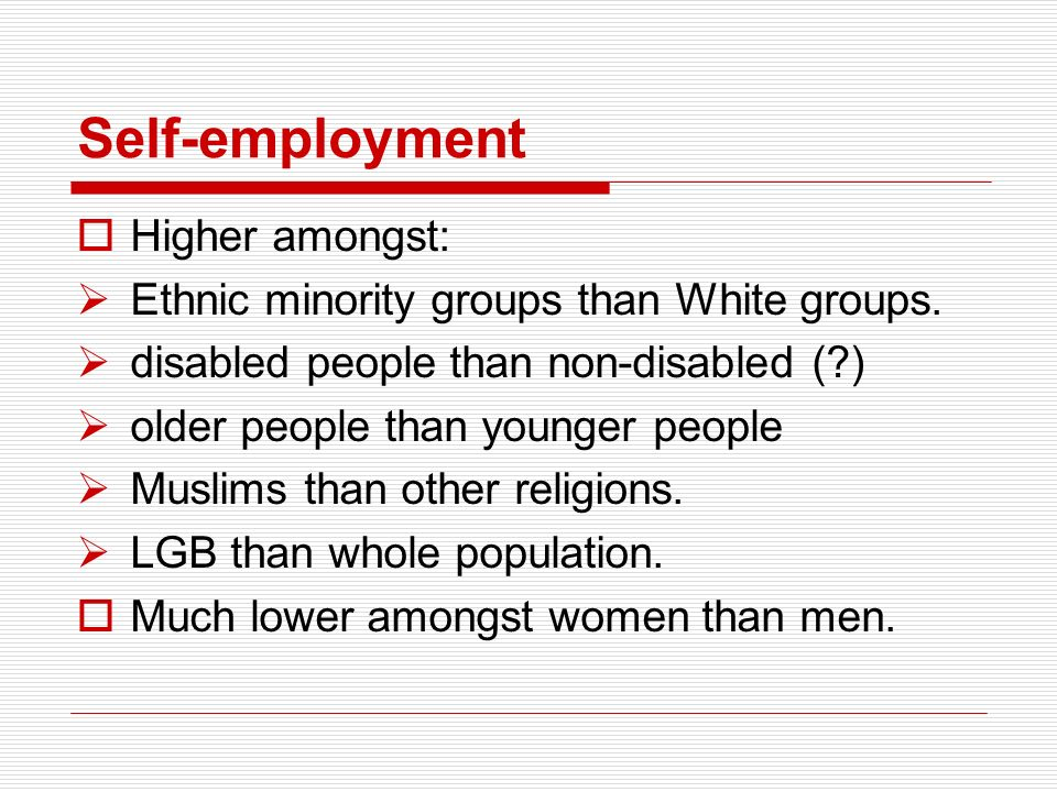 Self-employment Higher amongst: Ethnic minority groups than White groups. disabled people than non-disabled (?) older people than younger people Musli