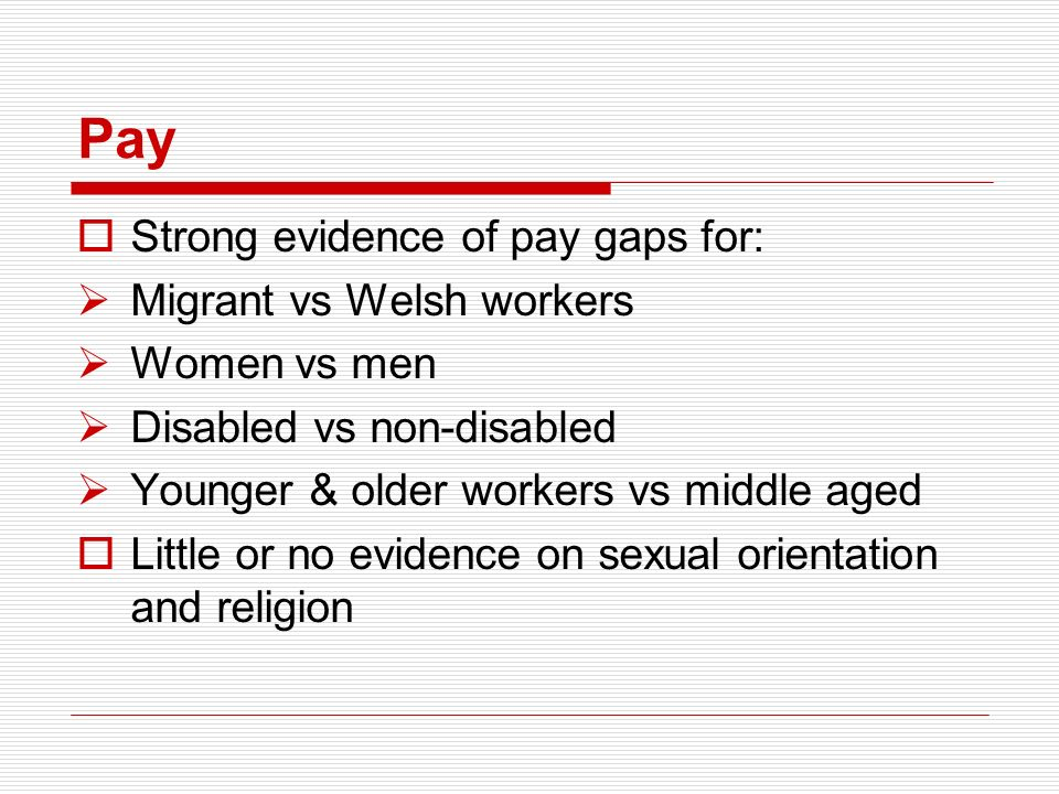 Pay Strong evidence of pay gaps for: Migrant vs Welsh workers Women vs men Disabled vs non-disabled Younger & older workers vs middle aged Little or n