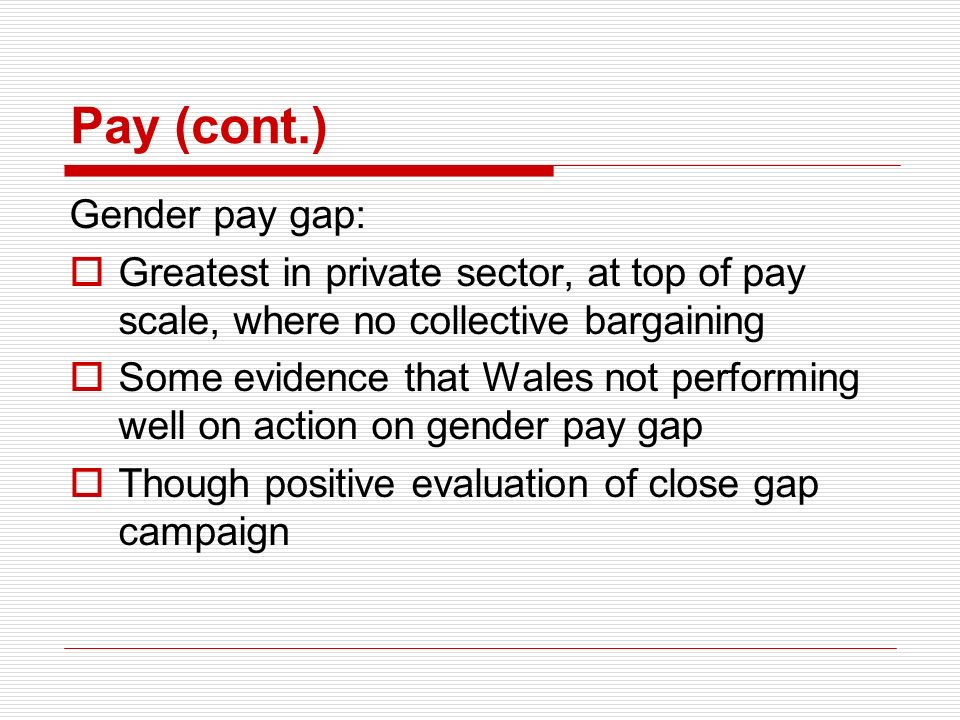 Pay (cont.) Gender pay gap: Greatest in private sector, at top of pay scale, where no collective bargaining Some evidence that Wales not performing we