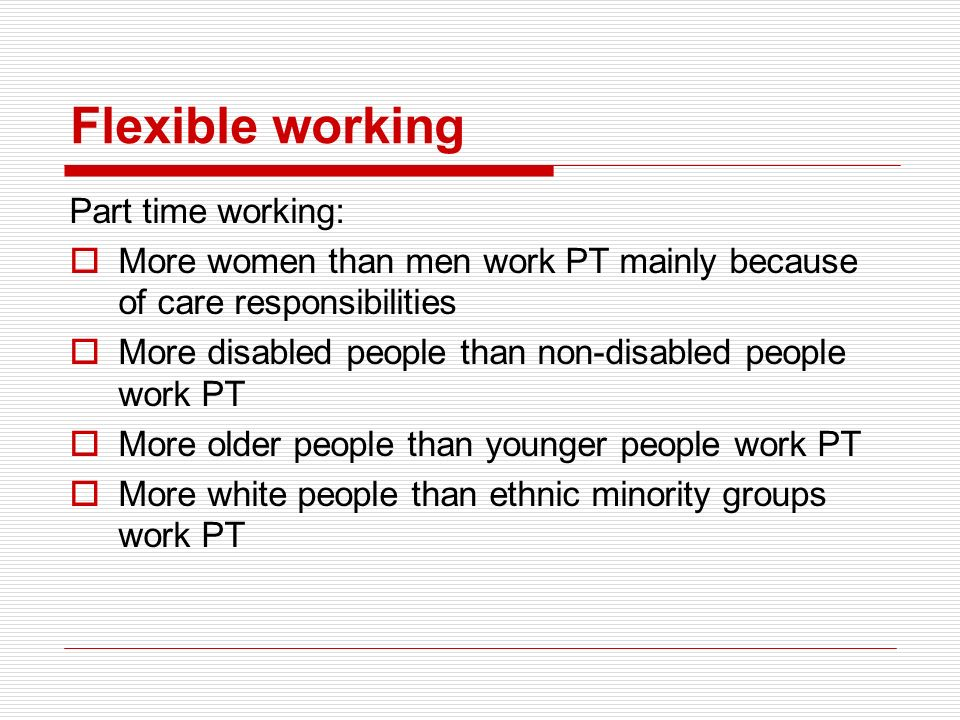 Flexible working Part time working: More women than men work PT mainly because of care responsibilities More disabled people than non-disabled people