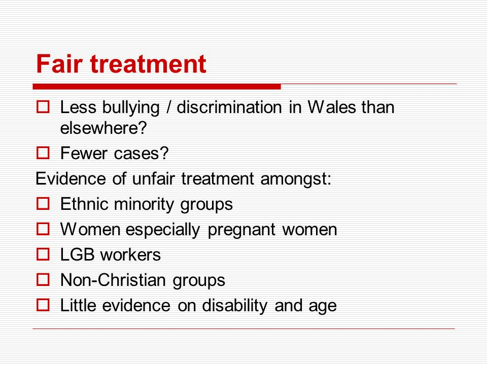 Fair treatment Less bullying / discrimination in Wales than elsewhere? Fewer cases? Evidence of unfair treatment amongst: Ethnic minority groups Women