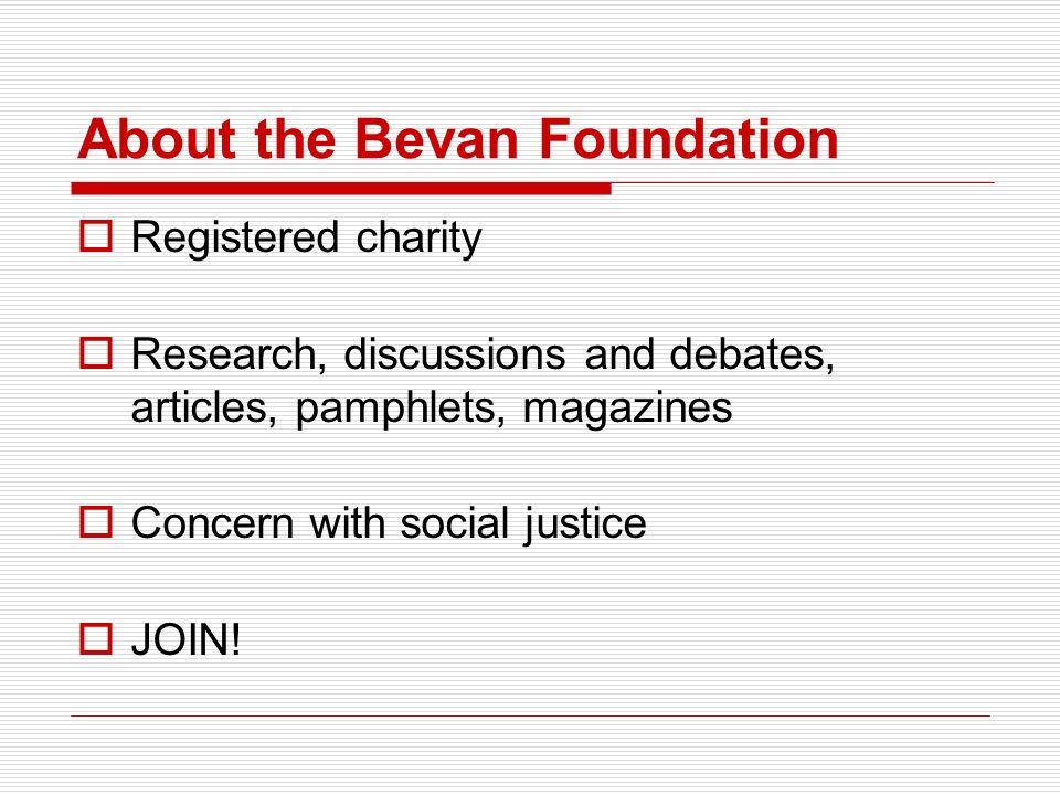 About the Bevan Foundation Registered charity Research, discussions and debates, articles, pamphlets, magazines Concern with social justice JOIN!