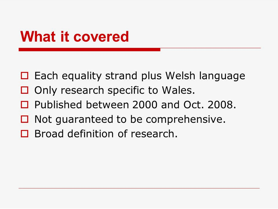 What it covered Each equality strand plus Welsh language Only research specific to Wales. Published between 2000 and Oct. 2008. Not guaranteed to be c