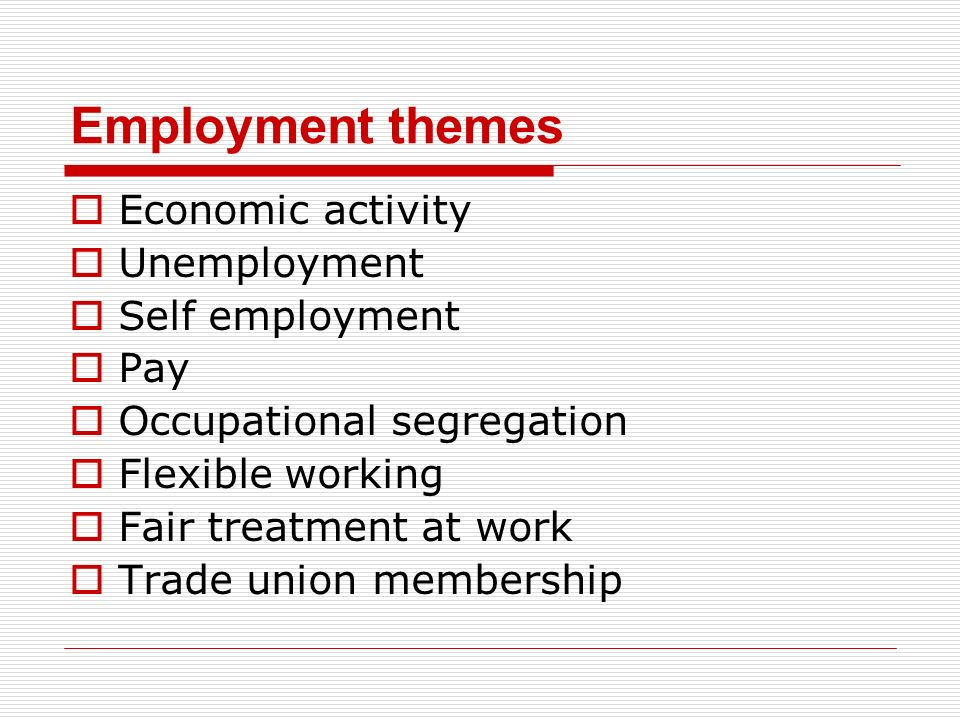 Employment themes Economic activity Unemployment Self employment Pay Occupational segregation Flexible working Fair treatment at work Trade union memb
