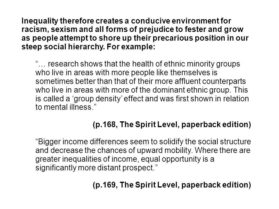 Inequality therefore creates a conducive environment for racism, sexism and all forms of prejudice to fester and grow as people attempt to shore up their precarious position in our steep social hierarchy.