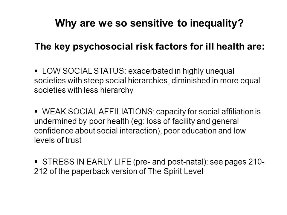 Why are we so sensitive to inequality? The key psychosocial risk factors for ill health are: LOW SOCIAL STATUS: exacerbated in highly unequal societie